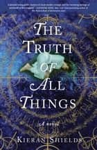 The Truth of All Things - A Novel eBook by Kieran Shields
