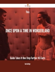 This Once Upon a Time in Wonderland Guide Takes It One Step Further - 45 Facts ebook by Sean Santiago