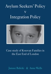 Asylum Seekers' Policy v Integration Policy - Case study of Kosovan Families in the East End of London ebook by Anne Wells; Janusz Balicki