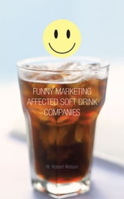 In Soft Drink Marketing a Funny Thing Happened on the Way to Market ebook by W. Robert Watson