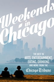 Weekends in Chicago - The Best in Arts, Entertainment, Eating, Drinking and More from the Chicago Tribune ebook by Chicago Tribune Staff