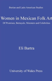Women in Mexican Folk Art - Of Promises, Betrayals, Monsters and Celebrities ebook by Eli Bartra