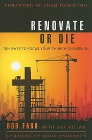 Renovate or Die - 10 Ways to Focus Your Church on Mission ebook by Bob Farr,Kay Kotan
