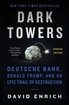Dark Towers - Deutsche Bank, Donald Trump, and an Epic Trail of Destruction eBook by David Enrich