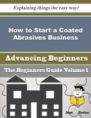 How to Start a Coated Abrasives Business (Beginners Guide) ebook by Alva Caruso,Sam Enrico