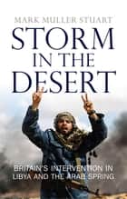 Storm in the Desert - Britain's intervention in Libya and the Arab Spring ebook by Mark Muller Stuart
