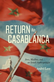 Return to Casablanca - Jews, Muslims, and an Israeli Anthropologist ebook by André Levy