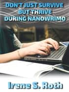 Don't Just Survive but Thrive During NANOWRIMO ebook by Irene S. Roth