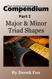 The Guitar Fretwork Compendium Part I: Major & Minor Triad Shapes ebook by Derek Fox