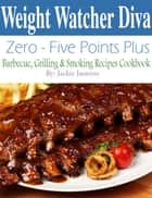 Weight Watcher Diva Zero-Five Points Plus Barbecue, Grilling & Smoker Recipes Cookbook ebook by Jackie Jasmine