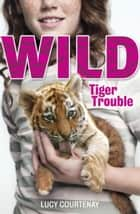 WILD: 1: Tiger Trouble ebook by Lucy Courtenay