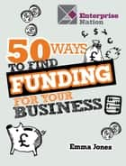 50 Ways To Find Funding For Your Business ebook by Emma Jones