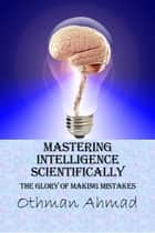 Mastering Intelligence Scientifically: The Glory of Making Mistakes ebook by Othman Ahmad