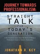 Journey Towards Professionalism: Straight Talk for Today's Generation ebook by Jonathan R. Key
