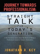Journey Towards Professionalism: Straight Talk for Today's Generation - A No-Nonsense Lesson about the Basics of Being a Professional Aimed at Today's Generation. ebook by Jonathan R. Key