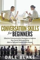 Conversation Skills For Beginners - Effective Communication Strategies to Improve Your Social Skills and Being Able to Talk and Connect with Anyone ebook by Dale Blake