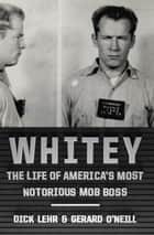 Whitey - The Life of America's Most Notorious Mob Boss ebook by Dick Lehr, Gerard O'Neill