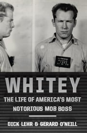 Whitey - The Life of America's Most Notorious Mob Boss ebook by Dick Lehr,Gerard O'Neill