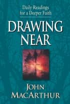 Drawing Near: Daily Readings for a Deeper Faith - Daily Readings for a Deeper Faith ebook by John MacArthur