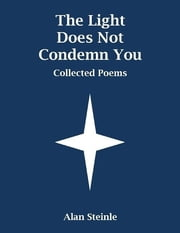 The Light Does Not Condemn You: Collected Poems ebook by Alan Steinle