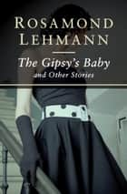 The Gipsy's Baby - And Other Stories ebook by Rosamond Lehmann