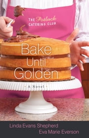 Bake Until Golden (The Potluck Catering Club Book #3) - A Novel ebook by Linda Evans Shepherd,Eva Marie Everson