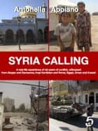 Syria Calling - A real-life experience of six years of conflict, witnessed from Aleppo and Damascus, Iraqi Kurdistan and Rome, Egypt, Oman and Kuwait ebook by Antonella Appiano