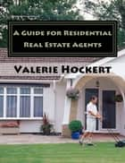 A Guide for Residential Real Estate Agents ebook by Valerie Hockert, PhD