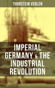 Imperial Germany & the Industrial Revolution - The Economic Rise as a Fuel for Political Radicalism & The Background Origins of WW1 ebook by Thorstein Veblen