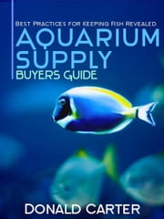Aquarium Supply Buyers Guide: Best Practices for Keeping Fish Revealed ebook by Donald Carter