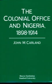 The Colonial Office and Nigeria, 1898-1914 ebook by John M. Carland