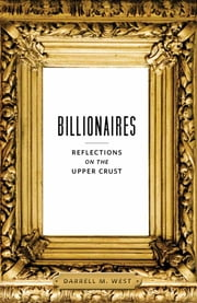 Billionaires - Reflections on the Upper Crust ebook by Darrell M. West