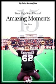 Texas High School Football: 15 Amazing Moments ebook by The Dallas Morning News