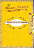 The Cigar Lover's Compendium - Everything You Need to Light Up and Leave Me Alone ebook by Lawrence Dorfman