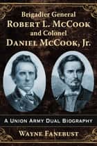 Brigadier General Robert L. McCook and Colonel Daniel McCook, Jr. - A Union Army Dual Biography ebook by Wayne Fanebust