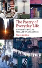 The Poetry of Everyday Life - Storytelling and the Art of Awareness ebook by Steve Zeitlin, Bob Holman