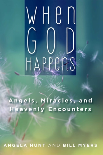 When God Happens: Angels, Miracles, and Heavenly Encounters ebook by Angela Hunt,Bill Myers