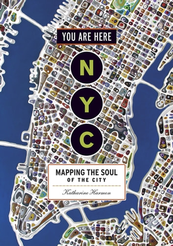 You Are Here: NYC - Mapping the Soul of the City ebook by Katharine Harmon