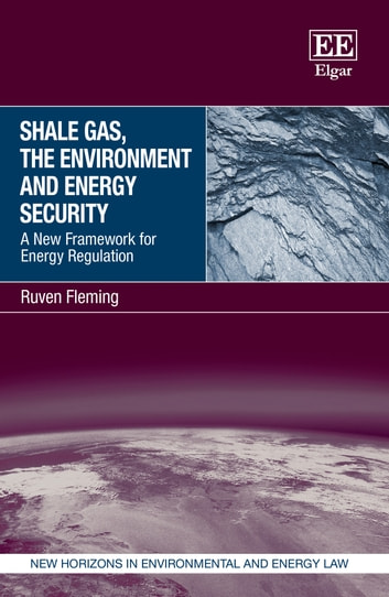 Shale Gas, the Environment and Energy Security - A New Framework for Energy Regulation ebook by Ruven Fleming