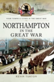 Northampton in the Great War ebook by Turton, Kevin