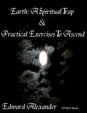 Earth: A Spiritual Trap & Practical Exercises to Ascend ebook by Edward Alexander