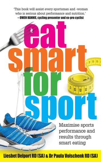 Eat Smart for Sport - Maximise sports performance and results through smart eating ebook by Paula Volschenk,Liesbet Delport
