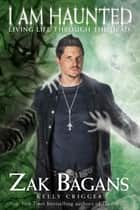I am Haunted - Living Life Through the Dead ebook by Zak Bagans, Kelly Crigger