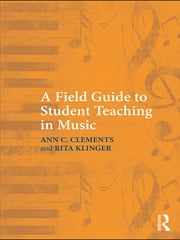 A Field Guide to Student Teaching in Music ebook by Ann C. Clements,Rita Klinger
