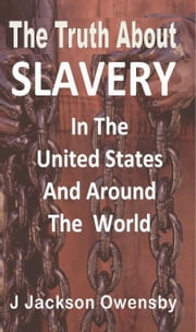 The Truth About Slavery in the United States and Around the World ebook by J. Jackson Owensby