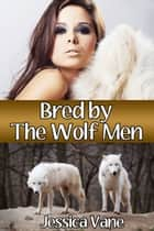 Bred by the Wolf Men (Monster Breeding Erotica) - Adult Material ebook by Jessica Vane