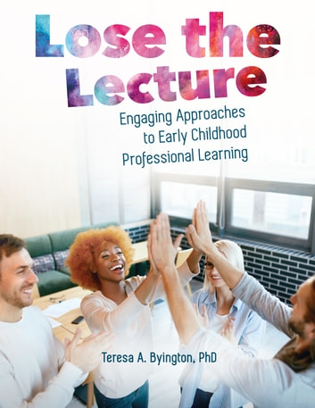 Lose the Lecture - Engaging Approaches to Early Childhood Professional Learning eBook by Dr. Teresa A Byington, PhD