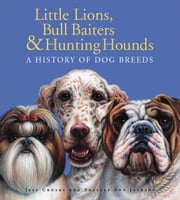 Little Lions, Bull Baiters & Hunting Hounds - A History of Dog Breeds ebook by Jeff Crosby,Shelley Ann Jackson