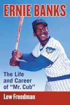 "Ernie Banks - The Life and Career of ""Mr. Cub"" ebook by Lew Freedman"