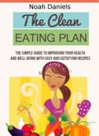 The Clean Eating Plan - The Simple Guide to Improving Your Health and Well-Being With Easy and Satisfying Recipes ebook by Noah Daniels